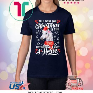 All I want for Christmas is you just kidding I want a horse tee shirt