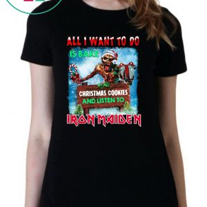 All I want for to do is bake Christmas cookies and listen Iron Maiden Tee Shirt