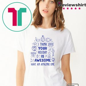 I think your holiday is awesome have an amazing one Christmas shirt