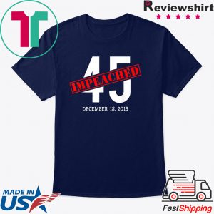 45 is Impeached December 18 2019 Impeachment Day Tee Shirts