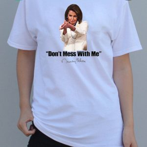 Don't Mess With Nancy Pelosi Meme Impeach 45 Humor Quote T-Shirt