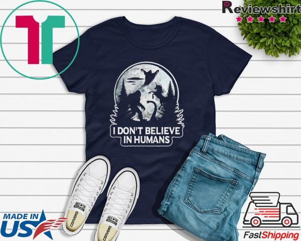 Bigfoot I don't believe in humans Tee Shirt