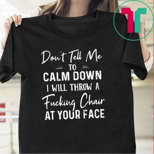 Don't Tell Me To Calm Down I Will Throw A Fucking Chair At Your Fake Tee Shirts