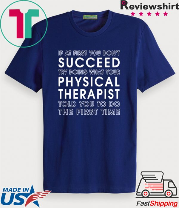 If At First You Don't Succeed Try Doing What Your Physical Therapist Told Tee Shirts