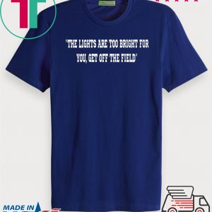 THE LIGHTS ARE TOO BRIGHT FOR YOU - GET OFF THE FIELD TEE SHIRTS