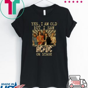 Yes I am old but I saw AC/DC on stage Tee Shirts