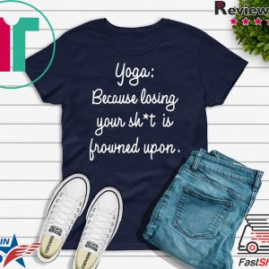 Yoga Because Losing Your Shit Is Frowned Upon Tee Shirt