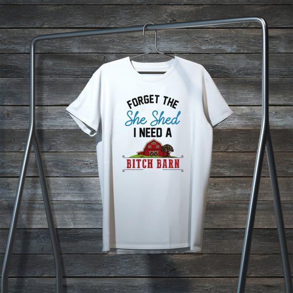 Forget The She Shed I Need A Bitch Barn Tee Shirts