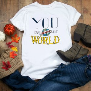 You Can Change the World Tee Shirts