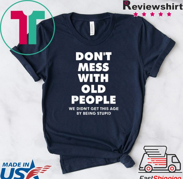 ShirtDon't mess with old people we didn't get this age by being stupid Tee Shirts