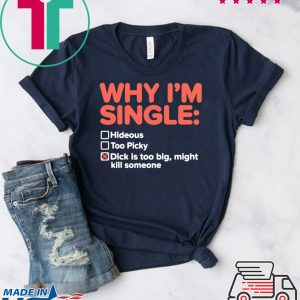 Why I'm Single Dick Is Too Big Might Kill Someone Tee Shirts