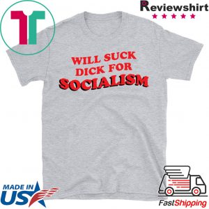 Will Suck Dick For Socialism Tee Shirts
