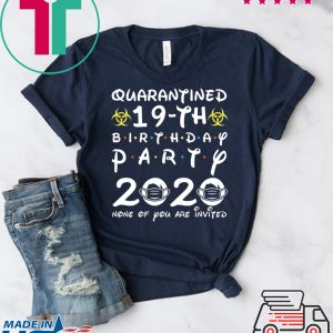 19th Birthday 2001 None of You Invited Quarantine Tee Shirts