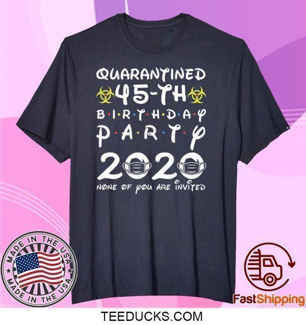 45th Birthday 1975 None of You Invited Quarantine Tee Shirts