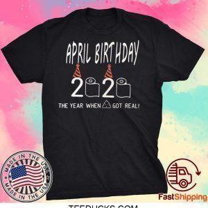 April Birthday Quarantine The year shit got real May Birthday Quarantine Tee Shirts