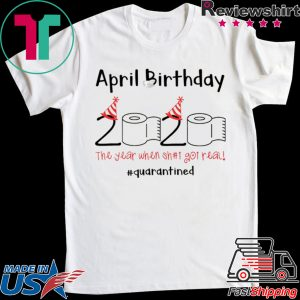 April Birthday quarantine the year when shit got real Tee Shirts