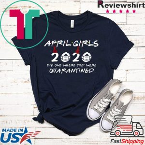 April Girls 2020 The One Where They Were Quarantined Funny Birthday 2020 Tee Shirts