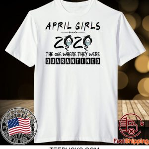 April Girls 2020 The One Where They were Quarantined Tee ShirtsApril Girls 2020 The One Where They were Quarantined Tee Shirts