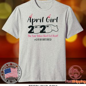 April Girls 2020 The year when sh got real the one where i celebrate my birthday in quarantine Tee Shirts