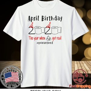 April girl birthday 2020 t-shirt – funny birthday quarantine Tee Shirts - April birthday 2020 the year when shit got real quarantined Tee Shirt