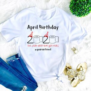 April Birthday The Year When Shit Got Real Quarantined T-Shirt