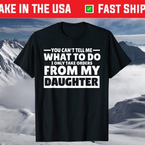 You Can't Tell Me What To Do Taking Orders From Daughter T-Shirt