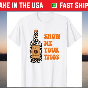 Show Me Your Tito's Funny Drinking Vodka Alcohol Lover T-Shirt
