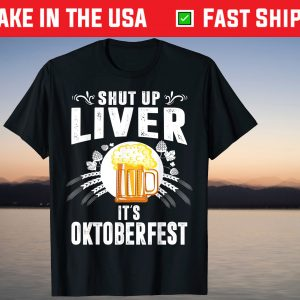 Shut Up Liver It's Oktoberfest Funny Beer Drinking Drunk T-Shirt