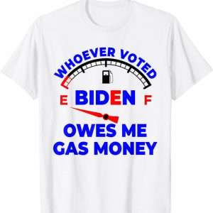 Whoever Voted Biden Owes Me Gas Money Tee Shirt