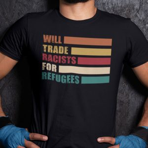 Will Trade Racist For Refugees Anti Racism Gift Shirt