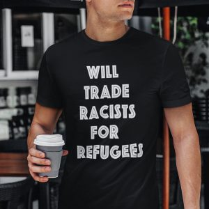 Will Trade Racist For Refugees Anti Racist Gift Shirt