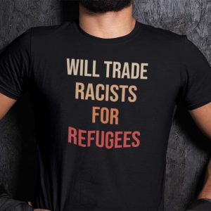 Will Trade Racists For Refugees Classic Shirt